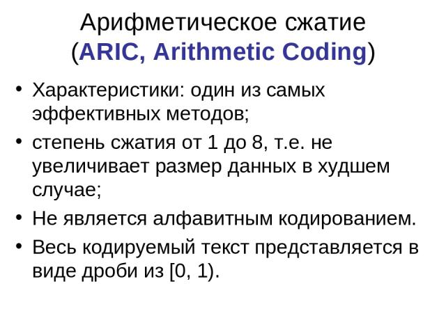 Арифметическое сжатие (ARIC, Arithmetic Coding) Характеристики: один из самых эффективных методов; степень сжатия от 1 до 8, т.е. не увеличивает размер данных в худшем случае; Не является алфавитным кодированием. Весь кодируемый текст представляется…