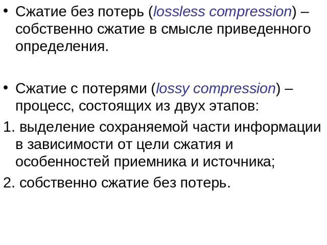 Сжатие без потерь (lossless compression) – собственно сжатие в смысле приведенного определения. Сжатие с потерями (lossy compression) – процесс, состоящих из двух этапов: 1. выделение сохраняемой части информации в зависимости от цели сжатия и особе…