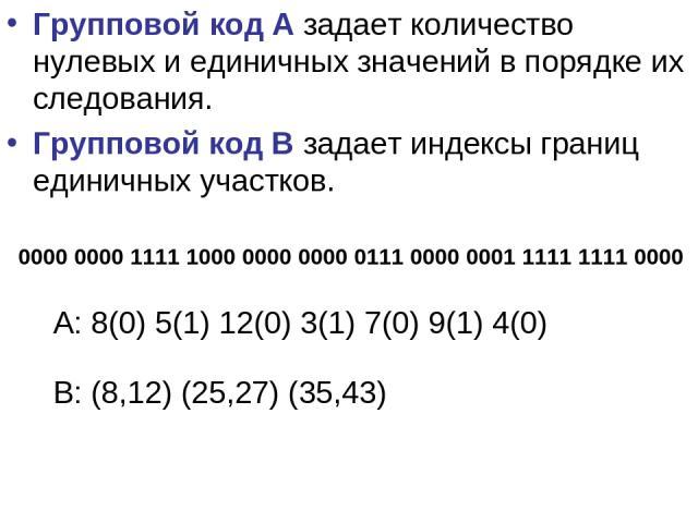 Групповой код А задает количество нулевых и единичных значений в порядке их следования. Групповой код В задает индексы границ единичных участков. 0000 0000 1111 1000 0000 0000 0111 0000 0001 1111 1111 0000 A: 8(0) 5(1) 12(0) 3(1) 7(0) 9(1) 4(0) B: (…