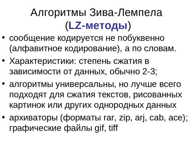 Алгоритмы Зива-Лемпела (LZ-методы) сообщение кодируется не побуквенно (алфавитное кодирование), а по словам. Характеристики: степень сжатия в зависимости от данных, обычно 2-3; алгоритмы универсальны, но лучше всего подходят для сжатия текстов, рисо…