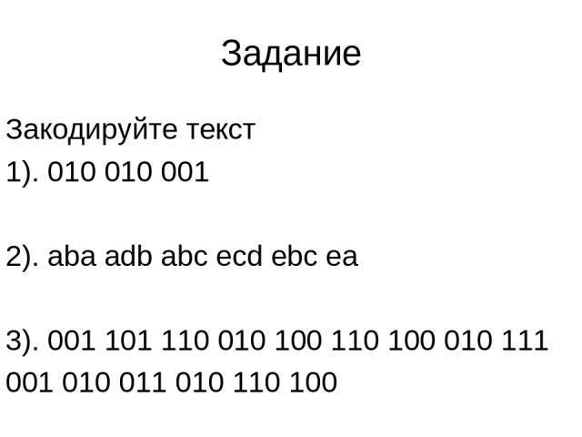 Задание Закодируйте текст 1). 010 010 001 2). aba adb abc ecd ebc ea 3). 001 101 110 010 100 110 100 010 111 001 010 011 010 110 100