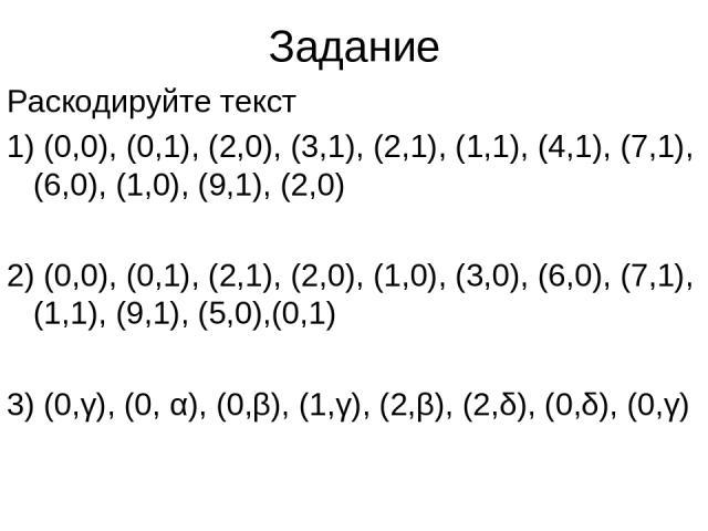 Задание Раскодируйте текст 1) (0,0), (0,1), (2,0), (3,1), (2,1), (1,1), (4,1), (7,1), (6,0), (1,0), (9,1), (2,0) 2) (0,0), (0,1), (2,1), (2,0), (1,0), (3,0), (6,0), (7,1), (1,1), (9,1), (5,0),(0,1) 3) (0,γ), (0, α), (0,β), (1,γ), (2,β), (2,δ), (0,δ)…