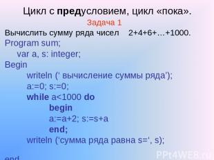 Цикл с предусловием, цикл «пока». Задача 1 Вычислить сумму ряда чисел 2+4+6+…+10