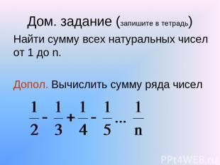 Дом. задание (запишите в тетрадь) Найти сумму всех натуральных чисел от 1 до n.