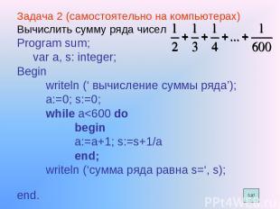 Задача 2 (самостоятельно на компьютерах) Вычислить сумму ряда чисел Program sum;