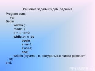 Решение задачи из дом. задания Program sum; var Begin writeln (' readln ( a:= 1