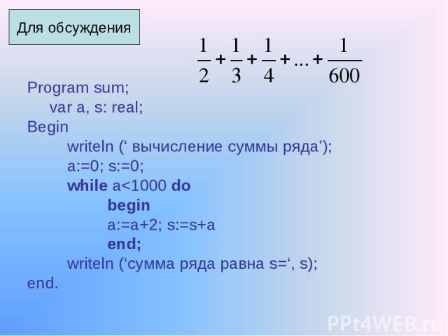 Program sum; var a, s: real; Begin writeln (' вычисление суммы ряда'); a:=0; s:=0; while a