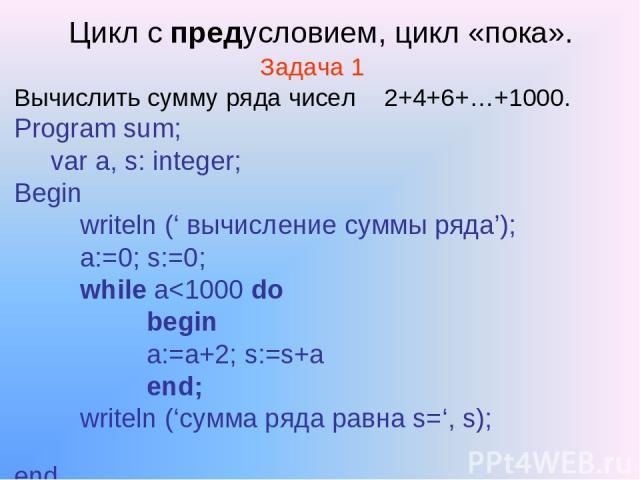 Цикл с предусловием, цикл «пока». Задача 1 Вычислить сумму ряда чисел 2+4+6+…+1000. Program sum; var a, s: integer; Begin writeln (' вычисление суммы ряда'); a:=0; s:=0; while a