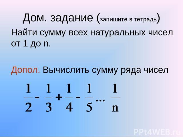 Дом. задание (запишите в тетрадь) Найти сумму всех натуральных чисел от 1 до n. Допол. Вычислить сумму ряда чисел
