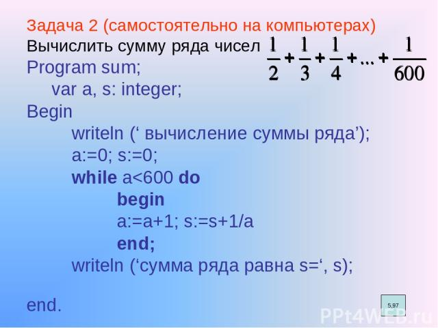 Задача 2 (самостоятельно на компьютерах) Вычислить сумму ряда чисел Program sum; var a, s: integer; Begin writeln (' вычисление суммы ряда'); a:=0; s:=0; while a