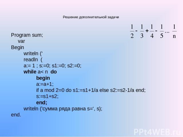 Решение дополнительной задачи Program sum; var Begin writeln (' readln ( a:= 1 ; s:=0; s1:=0; s2:=0; while a< n do begin a:=a+1; if a mod 2=0 do s1:=s1+1/a else s2:=s2-1/a end; s:=s1+s2; end; writeln ('сумма ряда равна s=', s); end.