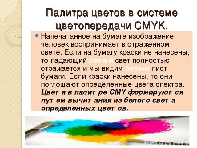 Палитра цветов в системе цветопередачи CMYK. Напечатанное на бумаге изображение человек воспринимает в отраженном свете. Если на бумагу краски не нанесены, то падающий белый свет полностью отражается и мы видим белый лист бумаги. Если краски нанесен…