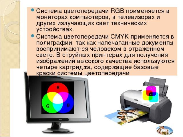 Система цветопередачи RGB применяется в мониторах компьютеров, в телевизорах и других излучающих свет технических устройствах. Система цветопередачи CMYK применяется в полиграфии, так как напечатанные документы воспринимают ся человеком в отраженном…