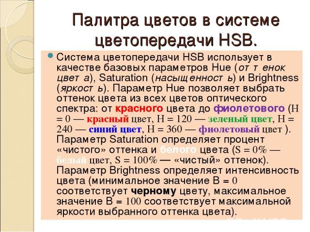 Палитра цветов в системе цветопередачи HSB. Система цветопередачи HSB использует в качестве базовых параметров Hue (оттенок цвета), Saturation (насыщенность) и Brightness (яркость). Параметр Hue позволяет выбрать оттенок цвета из всех цветов оптичес…