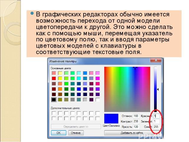 В графических редакторах обычно имеется возможность перехода от одной модели цветопередачи к другой. Это можно сделать как с помощью мыши, перемещая указатель по цветовому полю, так и вводя параметры цветовых моделей с клавиатуры в соответствующие т…