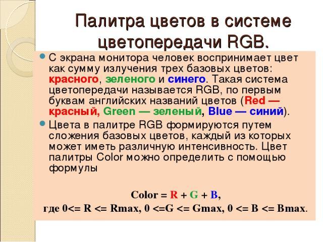 Палитра цветов в системе цветопередачи RGB. С экрана монитора человек воспринимает цвет как сумму излучения трех базовых цветов: красного, зеленого и синего. Такая система цветопередачи называется RGB, по первым буквам английских названий цветов (Re…