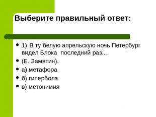 Выберите правильный ответ: 1) В ту белую апрельскую ночь Петербург видел Блока п