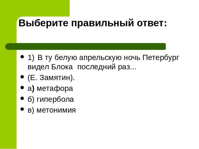 Выберите правильный ответ: 1) В ту белую апрельскую ночь Петербург видел Блока последний раз... (Е. Замятин). а) метафора б) гипербола в) метонимия