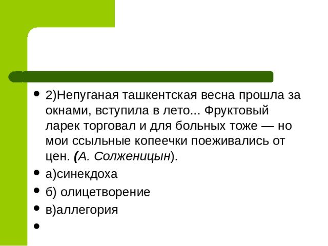 2)Непуганая ташкентская весна прошла за окнами, вступила в лето... Фруктовый ларек торговал и для больных тоже — но мои ссыльные копеечки поеживались от цен. (А. Солженицын). а)синекдоха б) олицетворение в)аллегория