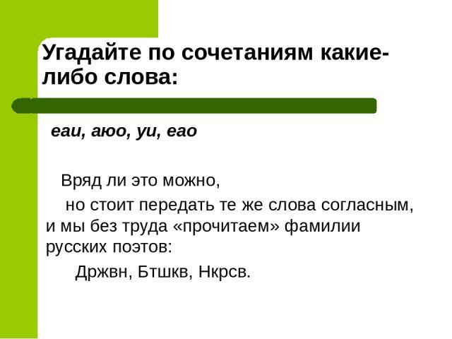Угадайте по сочетаниям какие-либо слова: еаи, аюо, уи, еао Вряд ли это можно, но стоит передать те же слова согласным, и мы без труда «прочитаем» фамилии русских поэтов: Држвн, Бтшкв, Нкрсв.