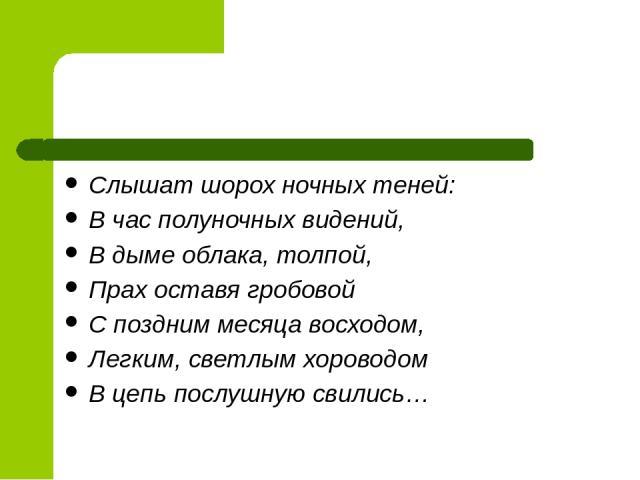 В русской поэзии не единичны примеры подобного использования звукописи. Например, В.А. Жуковский в балладе «Людмила» так изобразил появление призраков: Слышат шорох ночных теней: В час полуночных видений, В дыме облака, толпой, Прах оставя гробовой …