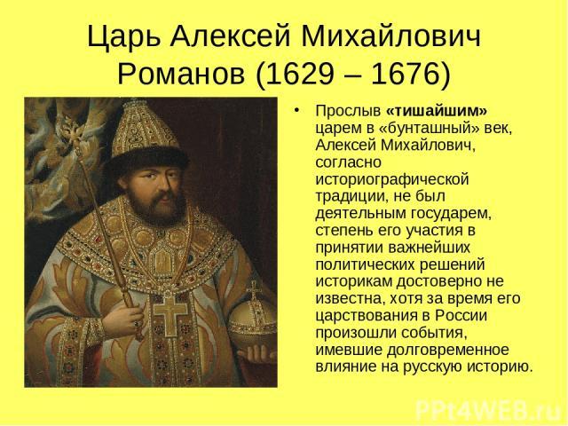 Царь Алексей Михайлович Романов (1629 – 1676) Прослыв «тишайшим» царем в «бунташный» век, Алексей Михайлович, согласно историографической традиции, не был деятельным государем, степень его участия в принятии важнейших политических решений историкам …