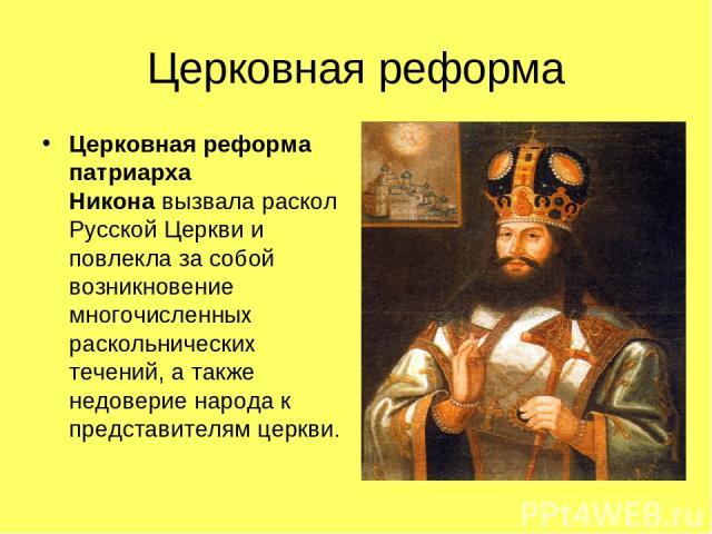 Церковная реформа Церковная реформа патриарха Никонавызвала раскол Русской Церкви и повлекла за собой возникновение многочисленных раскольнических течений, а также недоверие народа к представителям церкви.