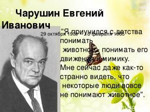 """Чарушин Евгений Иванович 29 октября 1901 -- 18 февраля 1965 """"Я приучился с детст"""