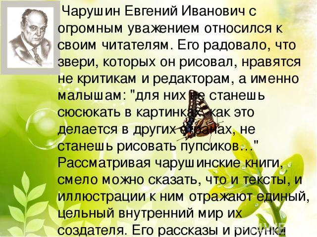 Чарушин Евгений Иванович с огромным уважением относился к своим читателям. Его радовало, что звери, которых он рисовал, нравятся не критикам и редакторам, а именно малышам: