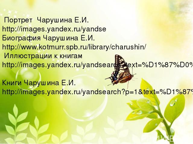 Портрет Чарушина Е.И. http://images.yandex.ru/yandse Биография Чарушина Е.И. http://www.kotmurr.spb.ru/library/charushin/ Иллюстрации к книгам http://images.yandex.ru/yandsearch?text=%D1%87%D0%B0%D1%80%D1%83%D1%88%D0%B8%D0%BD&noreask=1&img_url=www.g…