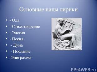 Основные виды лирики - Ода - Стихотворение - Элегия - Песня - Дума - Послание -Э