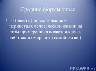 Средние формы эпоса - Повесть ( повествование о перипетиях человеческой жизни; н