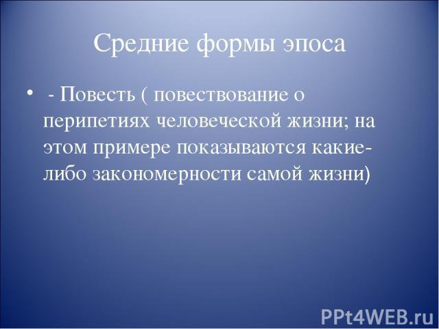 Средние формы эпоса - Повесть ( повествование о перипетиях человеческой жизни; на этом примере показываются какие-либо закономерности самой жизни)