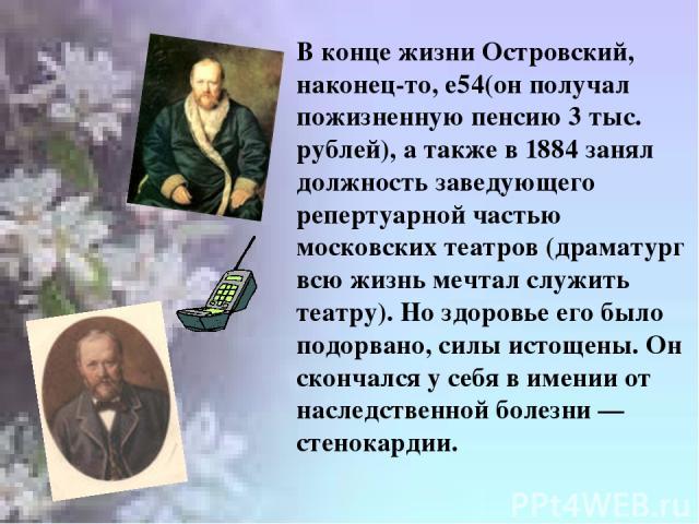В конце жизни Островский, наконец-то, е54(он получал пожизненную пенсию 3 тыс. рублей), а также в 1884 занял должность заведующего репертуарной частью московских театров (драматург всю жизнь мечтал служить театру). Но здоровье его было подорвано, си…