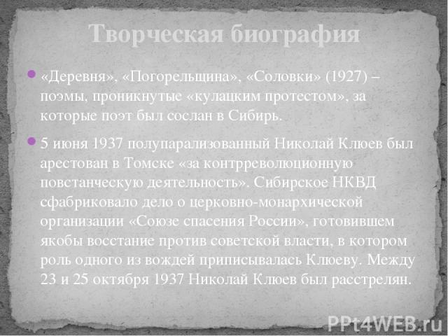 «Деревня», «Погорельщина», «Соловки» (1927) – поэмы, проникнутые «кулацким протестом», за которые поэт был сослан в Сибирь. 5 июня 1937 полупарализованный Николай Клюев был арестован в Томске «за контрреволюционную повстанческую деятельность». Сибир…