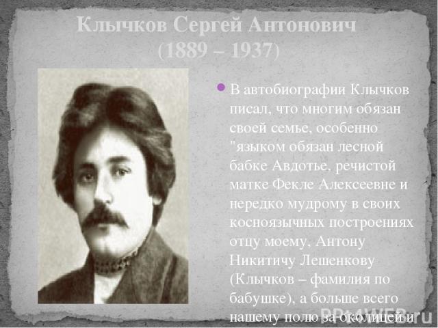 Клычков Сергей Антонович (1889 – 1937) В автобиографии Клычков писал, что многим обязан своей семье, особенно