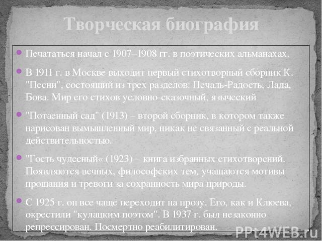 Печататься начал с 1907–1908 гг. в поэтических альманахах. В 1911 г. в Москве выходит первый стихотворный сборник К.