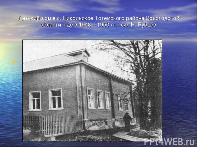 Детский дом в с. Никольское Тотемского района Вологодской области, где в 1943 – 1950 гг. жил Н. Рубцов