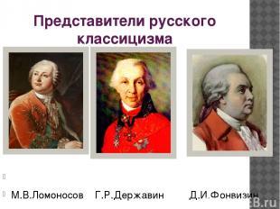 Представители русского классицизма М.В.Ломоносов Г.Р.Державин Д.И.Фонвизин
