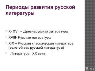 Периоды развития русской литературы X- XVII – Древнерусская литература XVIII- Ру
