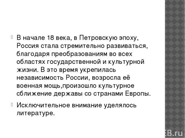 В начале 18 века, в Петровскую эпоху, Россия стала стремительно развиваться, благодаря преобразованиям во всех областях государственной и культурной жизни. В это время укрепилась независимость России, возросла её военная мощь,произошло культурное сб…