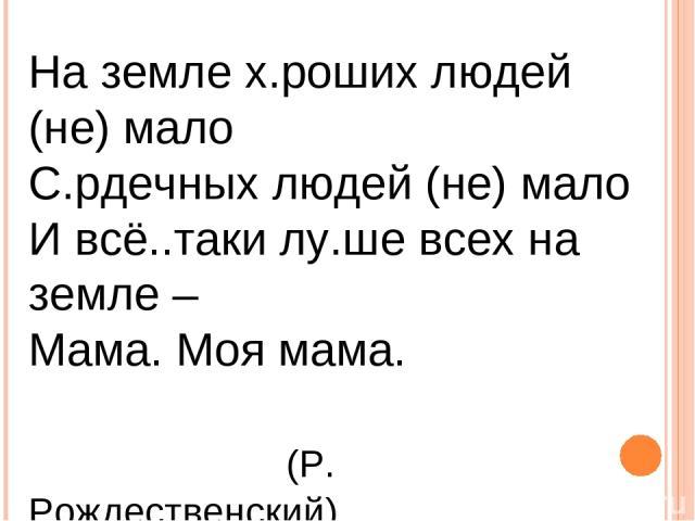 На земле х.роших людей (не) мало С.рдечных людей (не) мало И всё..таки лу.ше всех на земле – Мама. Моя мама. (Р. Рождественский)