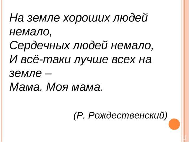 На земле хороших людей немало, Сердечных людей немало, И всё-таки лучше всех на земле – Мама. Моя мама. (Р. Рождественский)