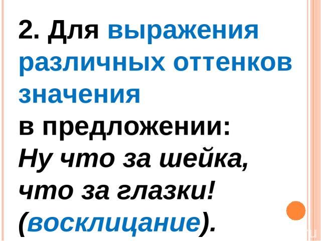 2. Для выражения различных оттенков значения в предложении: Ну что за шейка, что за глазки! (восклицание).