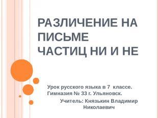 РАЗЛИЧЕНИЕ НА ПИСЬМЕ ЧАСТИЦ НИ И НЕ Урок русского языка в 7 классе. Гимназия № 3