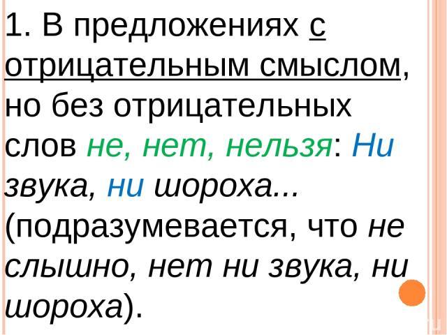 1. В предложениях с отрицательным смыслом, но без отрицательных слов не, нет, нельзя: Ни звука, ни шороха... (подразумевается, что не слышно, нет ни звука, ни шороха).