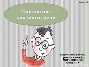 Причастие как часть речи Подготовила учитель русского языка МОУ «СОШ № 8» Жукова