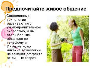 Предпочитайте живое общение Современные технологии развиваются с умопомрачительн