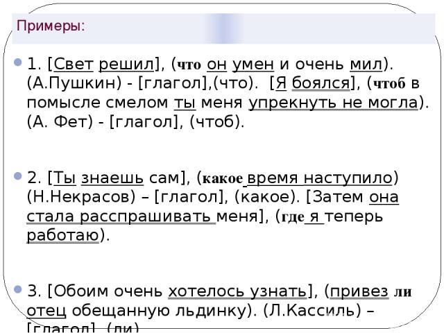 Примеры: 1. [Свет решил], (что он умен и очень мил). (А.Пушкин) - [глагол],(что). [Я боялся], (чтоб в помысле смелом ты меня упрекнуть не могла). (А. Фет) - [глагол], (чтоб). 2. [Ты знаешь сам], (какое время наступило) (Н.Некрасов) – [глагол], (како…