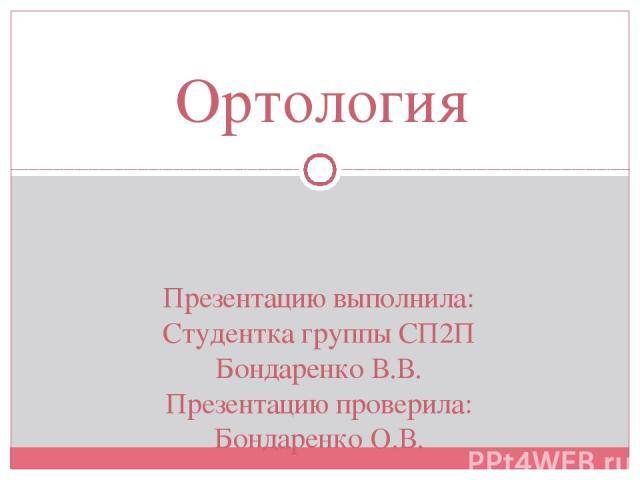 Презентацию выполнила: Студентка группы СП2П Бондаренко В.В. Презентацию проверила: Бондаренко О.В. Ортология